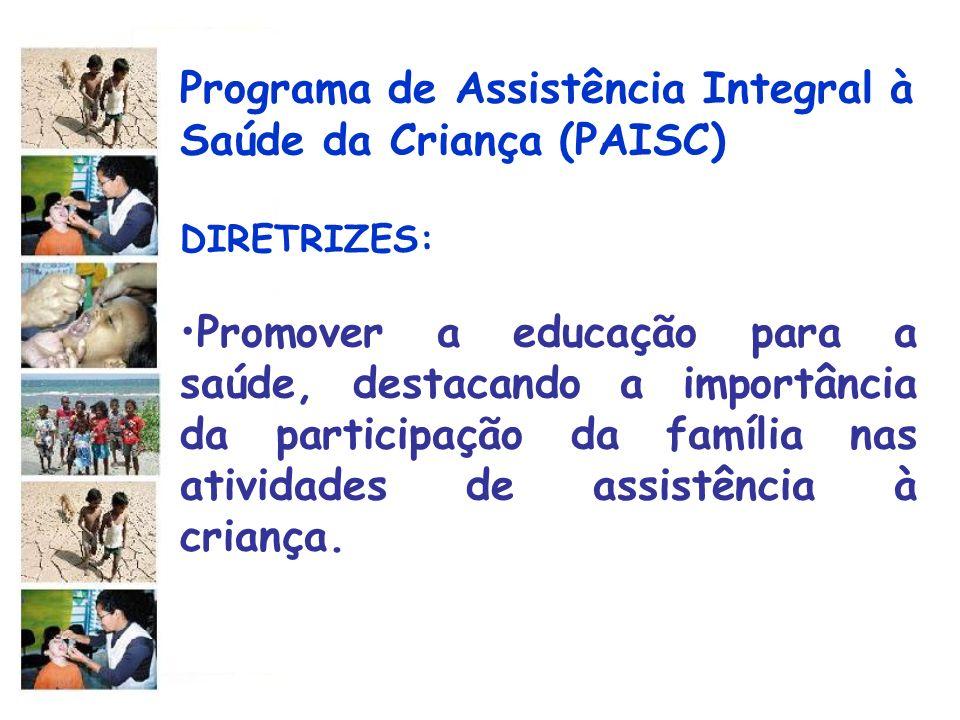 Programa de Assistência Integral à Saúde da Criança (PAISC) DIRETRIZES: Promover a educação para a saúde, destacando a importância da participação da
