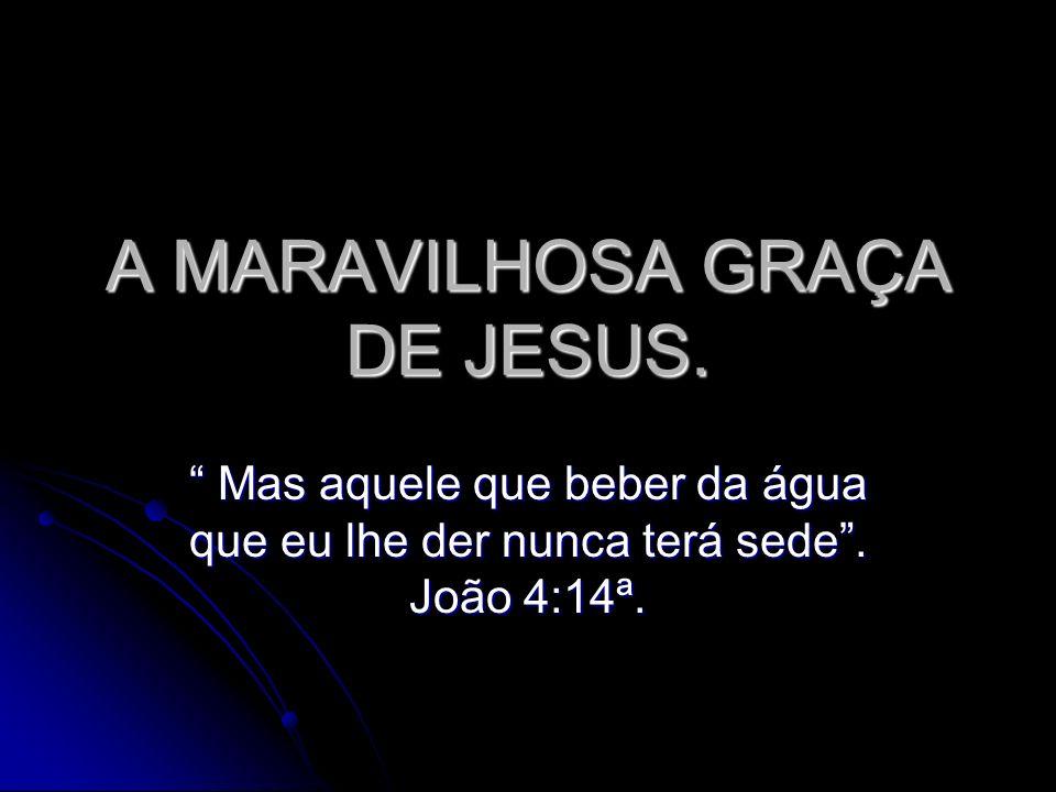 A MARAVILHOSA GRAÇA DE JESUS. Mas aquele que beber da água que eu lhe der nunca terá sede. João 4:14ª. Mas aquele que beber da água que eu lhe der nun