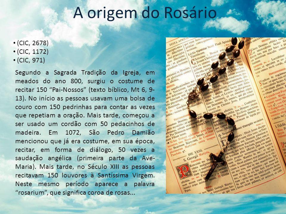 A origem do Rosário (CIC, 2678) (CIC, 1172) (CIC, 971) Segundo a Sagrada Tradição da Igreja, em meados do ano 800, surgiu o costume de recitar 150 Pai