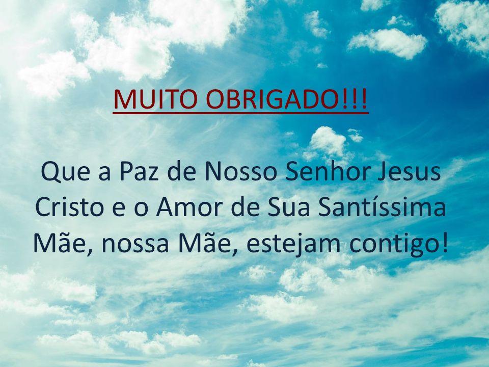 MUITO OBRIGADO!!! Que a Paz de Nosso Senhor Jesus Cristo e o Amor de Sua Santíssima Mãe, nossa Mãe, estejam contigo!