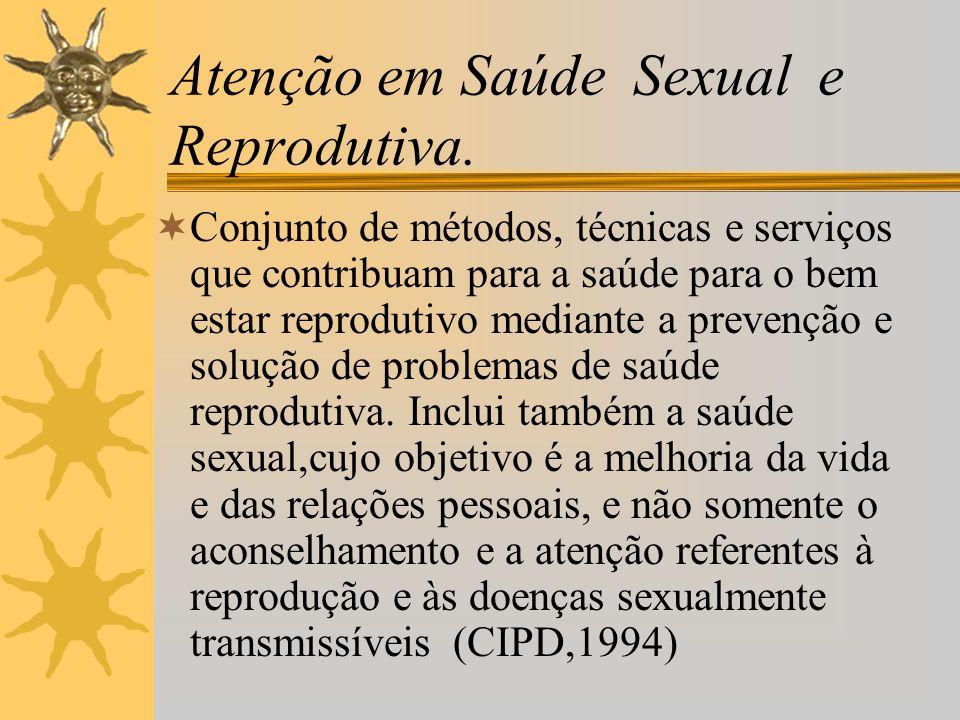 Atenção em Saúde Sexual e Reprodutiva. Conjunto de métodos, técnicas e serviços que contribuam para a saúde para o bem estar reprodutivo mediante a pr