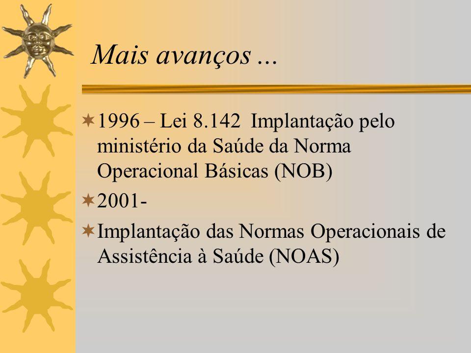 Mais avanços... 1996 – Lei 8.142 Implantação pelo ministério da Saúde da Norma Operacional Básicas (NOB) 2001- Implantação das Normas Operacionais de
