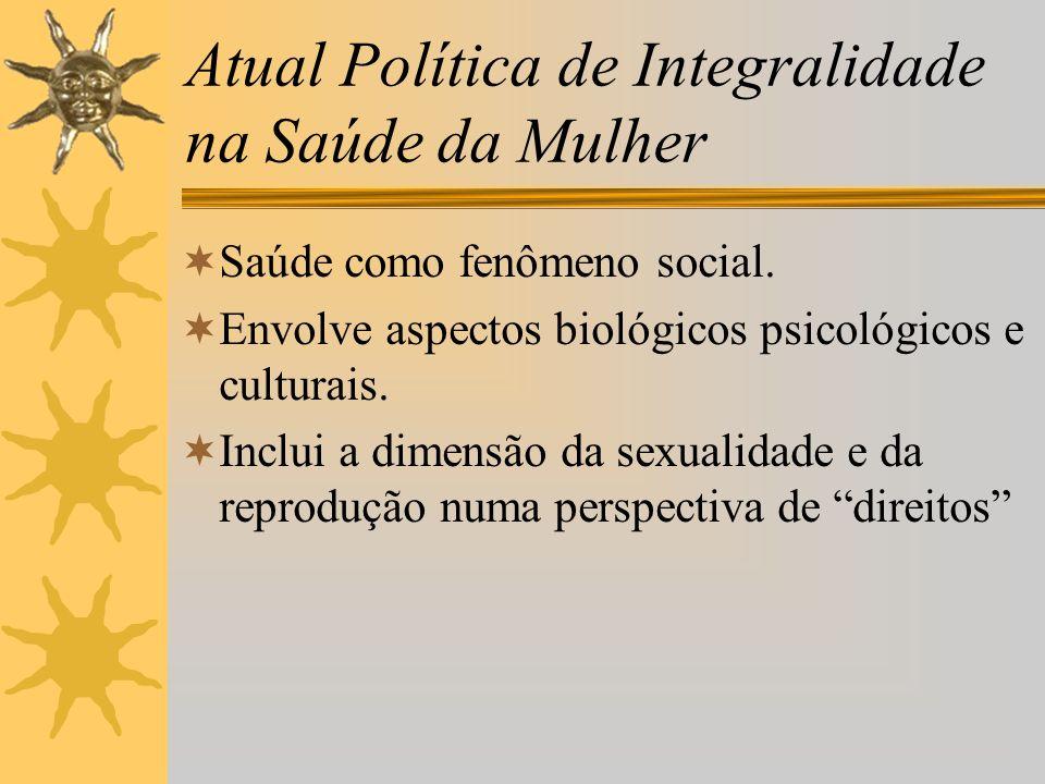 Atual Política de Integralidade na Saúde da Mulher Saúde como fenômeno social. Envolve aspectos biológicos psicológicos e culturais. Inclui a dimensão