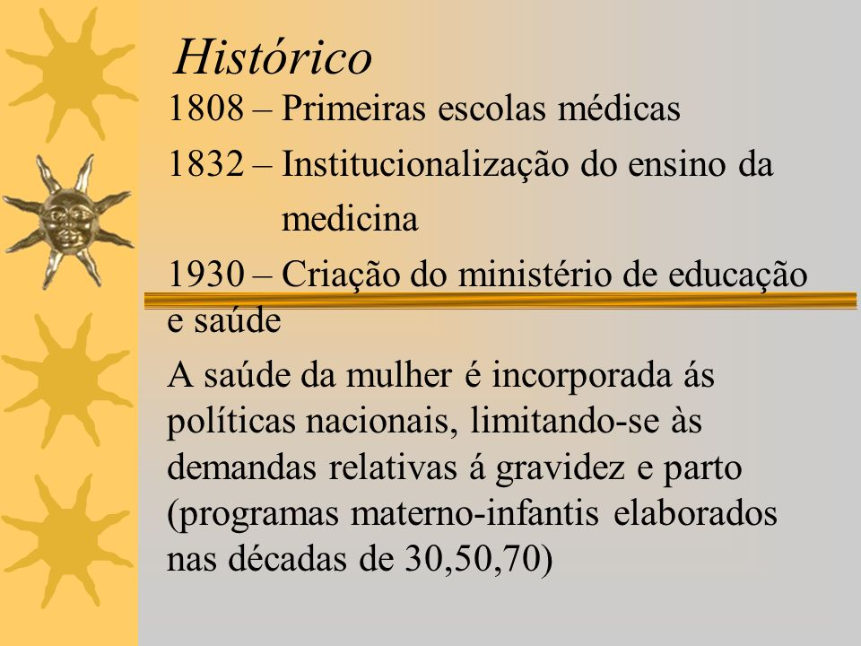 Histórico 1808 – Primeiras escolas médicas 1832 – Institucionalização do ensino da medicina 1930 – Criação do ministério de educação e saúde A saúde d