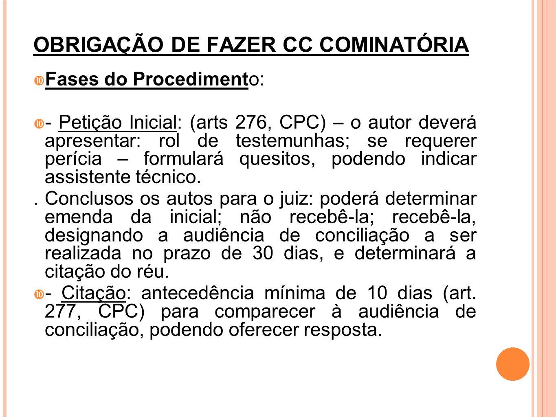 OBRIGAÇÃO DE FAZER CC COMINATÓRIA Fases do Procedimento: - Petição Inicial: (arts 276, CPC) – o autor deverá apresentar: rol de testemunhas; se requer