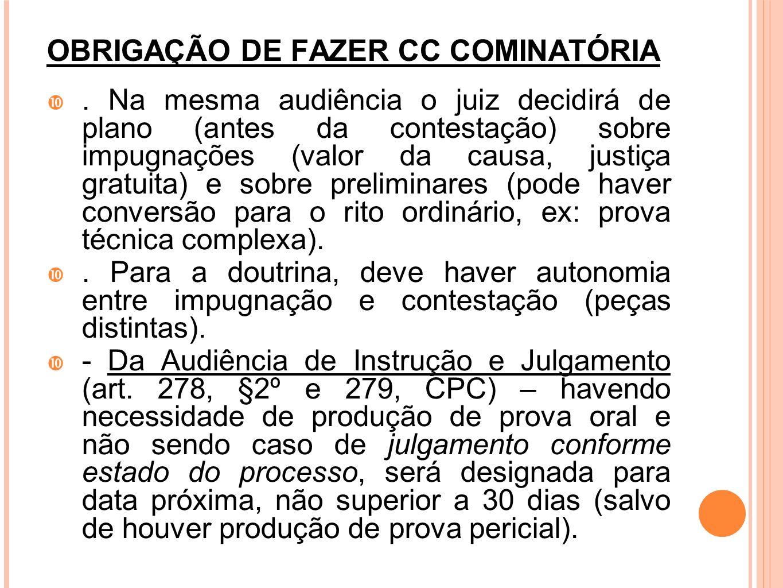 OBRIGAÇÃO DE FAZER CC COMINATÓRIA. Na mesma audiência o juiz decidirá de plano (antes da contestação) sobre impugnações (valor da causa, justiça gratu