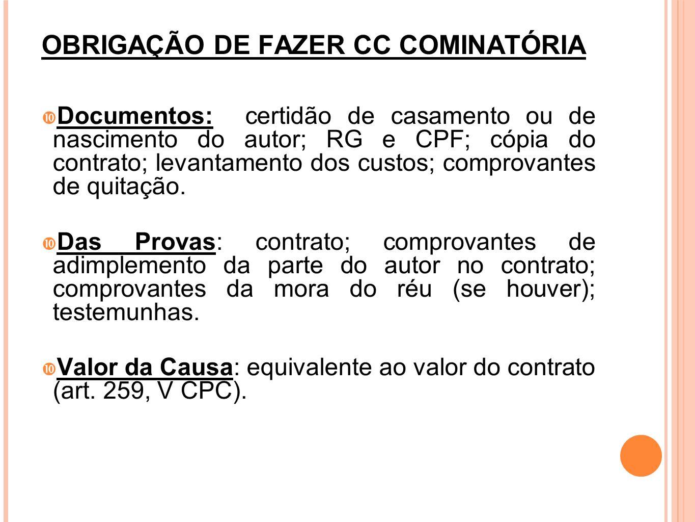 OBRIGAÇÃO DE FAZER CC COMINATÓRIA Documentos: certidão de casamento ou de nascimento do autor; RG e CPF; cópia do contrato; levantamento dos custos; c