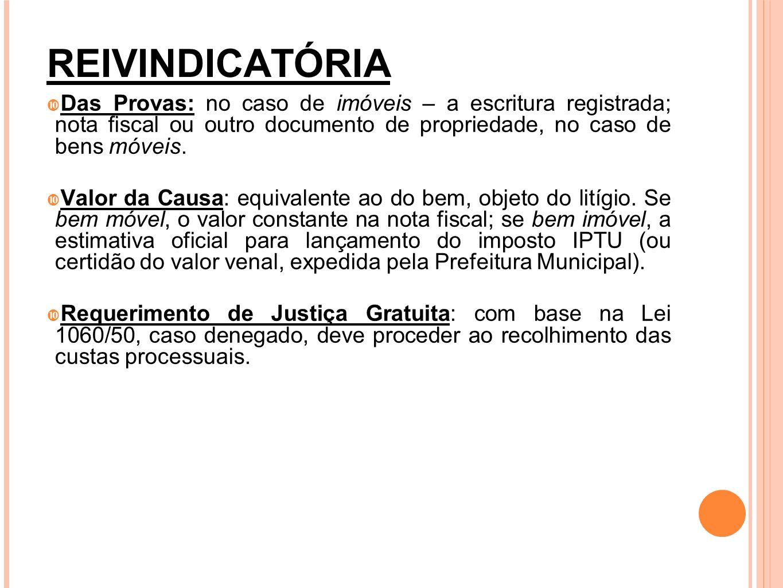 REIVINDICATÓRIA Das Provas: no caso de imóveis – a escritura registrada; nota fiscal ou outro documento de propriedade, no caso de bens móveis. Valor