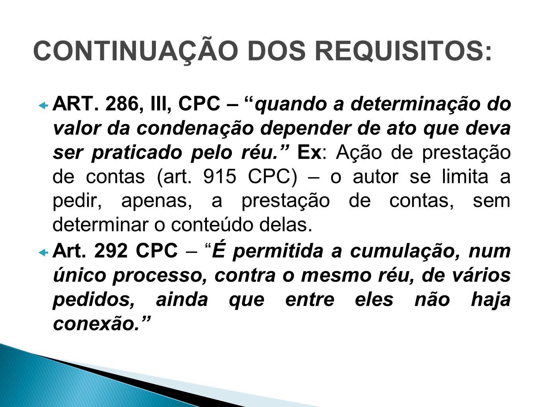 CONTINUAÇÃO DOS REQUISITOS: ART. 286, III, CPC – quando a determinação do valor da condenação depender de ato que deva ser praticado pelo réu. Ex: Açã