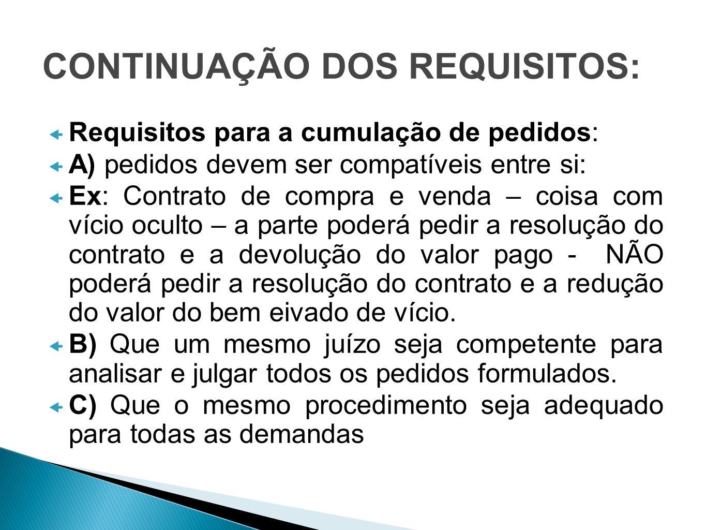 CONTINUAÇÃO DOS REQUISITOS: Requisitos para a cumulação de pedidos: A) pedidos devem ser compatíveis entre si: Ex: Contrato de compra e venda – coisa