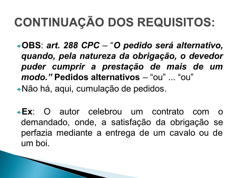CONTINUAÇÃO DOS REQUISITOS: OBS: art. 288 CPC – O pedido será alternativo, quando, pela natureza da obrigação, o devedor puder cumprir a prestação de
