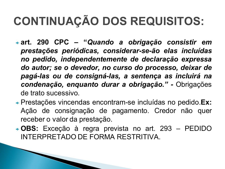 CONTINUAÇÃO DOS REQUISITOS: art. 290 CPC – Quando a obrigação consistir em prestações periódicas, considerar-se-ão elas incluídas no pedido, independe