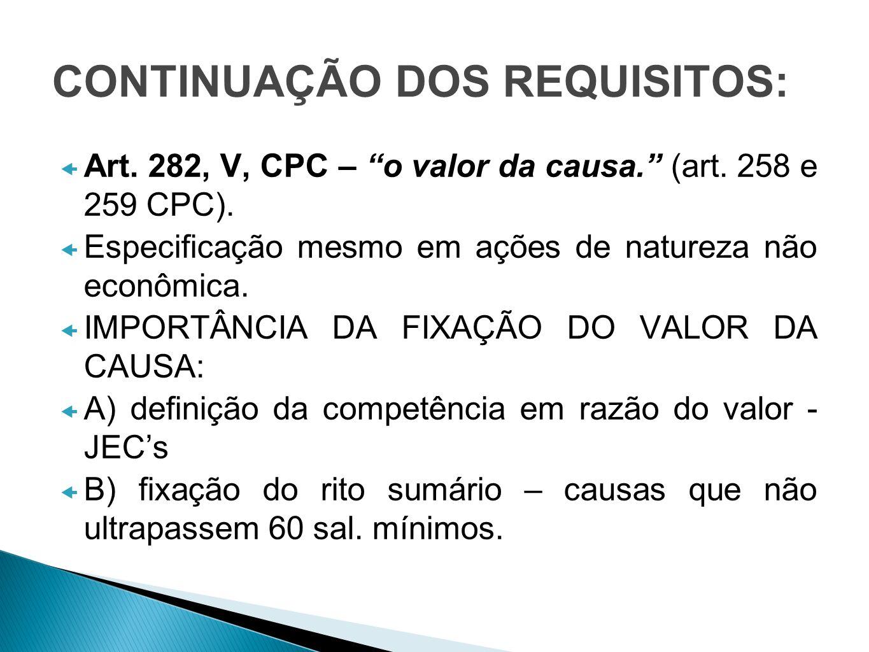 CONTINUAÇÃO DOS REQUISITOS: Art. 282, V, CPC – o valor da causa. (art. 258 e 259 CPC). Especificação mesmo em ações de natureza não econômica. IMPORTÂ