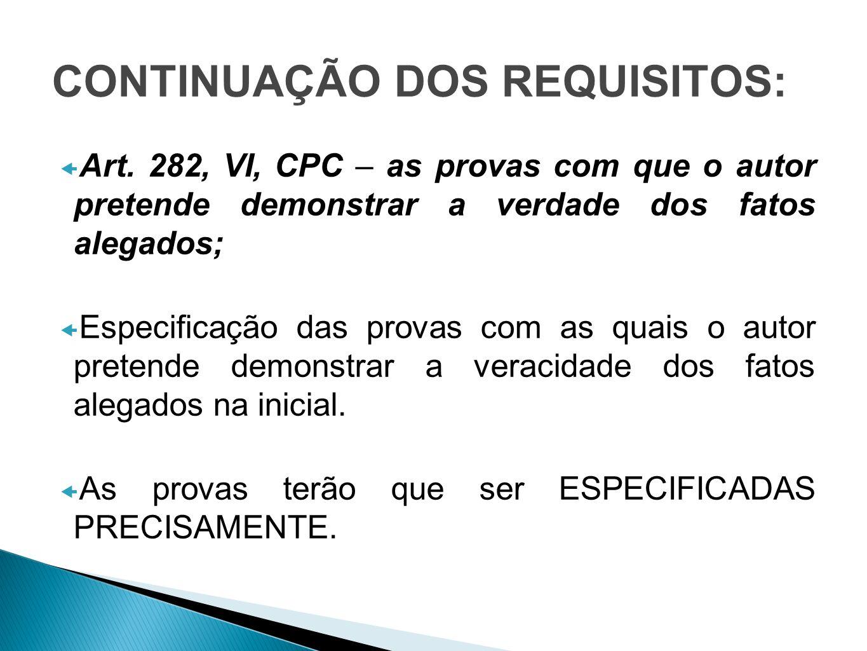 CONTINUAÇÃO DOS REQUISITOS: Art. 282, VI, CPC – as provas com que o autor pretende demonstrar a verdade dos fatos alegados; Especificação das provas c