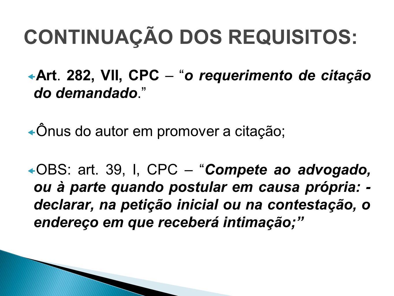 CONTINUAÇÃO DOS REQUISITOS: Art. 282, VII, CPC – o requerimento de citação do demandado. Ônus do autor em promover a citação; OBS: art. 39, I, CPC – C