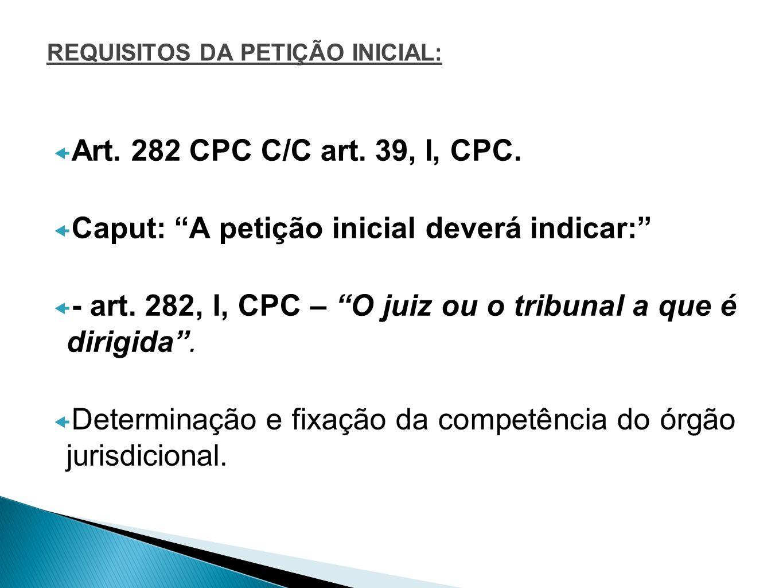 REQUISITOS DA PETIÇÃO INICIAL: Art. 282 CPC C/C art. 39, I, CPC. Caput: A petição inicial deverá indicar: - art. 282, I, CPC – O juiz ou o tribunal a