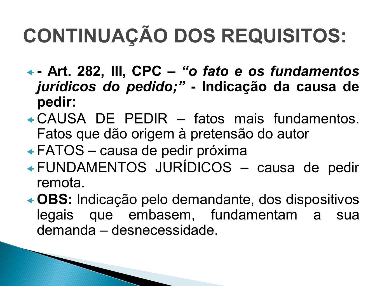 CONTINUAÇÃO DOS REQUISITOS: - Art. 282, III, CPC – o fato e os fundamentos jurídicos do pedido; - Indicação da causa de pedir: CAUSA DE PEDIR – fatos