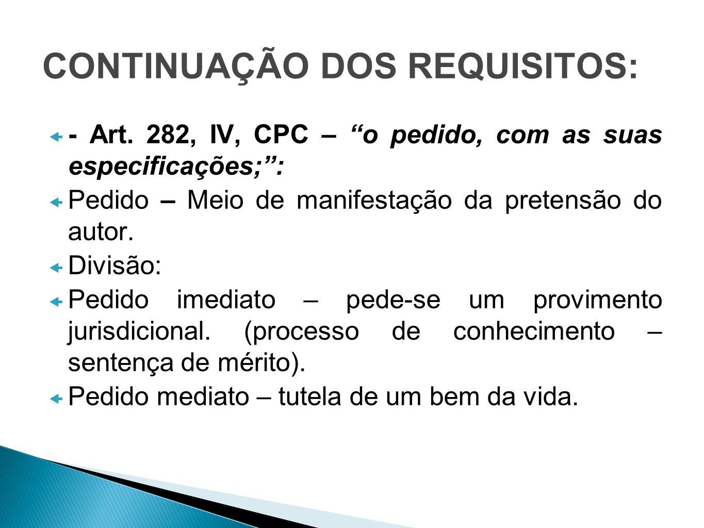 CONTINUAÇÃO DOS REQUISITOS: - Art. 282, IV, CPC – o pedido, com as suas especificações;: Pedido – Meio de manifestação da pretensão do autor. Divisão:
