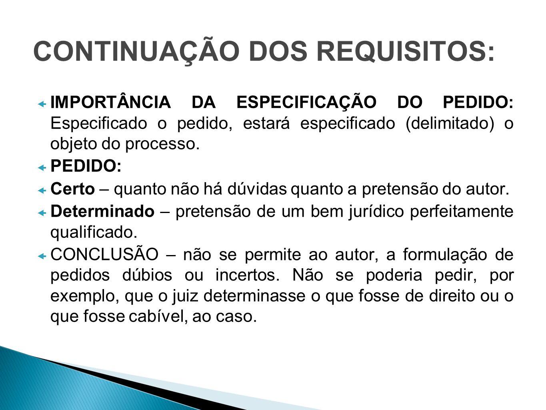 CONTINUAÇÃO DOS REQUISITOS: IMPORTÂNCIA DA ESPECIFICAÇÃO DO PEDIDO: Especificado o pedido, estará especificado (delimitado) o objeto do processo. PEDI