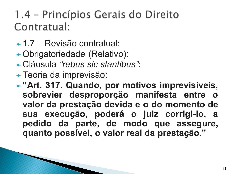 1.7 – Revisão contratual: Obrigatoriedade (Relativo): Cláusula rebus sic stantibus: Teoria da imprevisão: Art. 317. Quando, por motivos imprevisíveis,