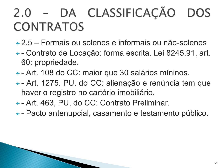 2.5 – Formais ou solenes e informais ou não-solenes - Contrato de Locação: forma escrita. Lei 8245.91, art. 60: propriedade. - Art. 108 do CC: maior q