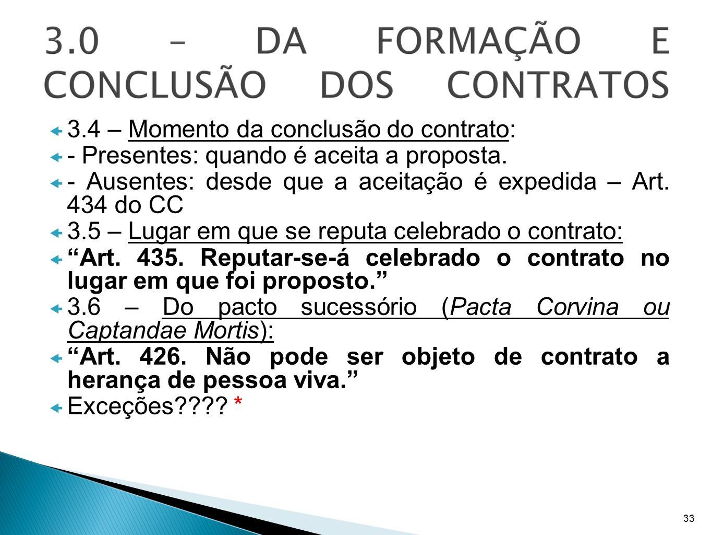 3.4 – Momento da conclusão do contrato: - Presentes: quando é aceita a proposta. - Ausentes: desde que a aceitação é expedida – Art. 434 do CC 3.5 – L