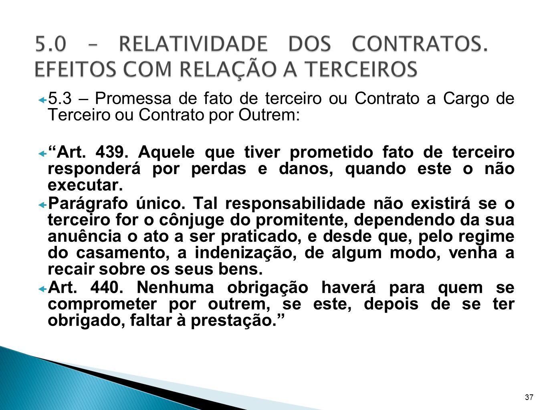 5.3 – Promessa de fato de terceiro ou Contrato a Cargo de Terceiro ou Contrato por Outrem: Art. 439. Aquele que tiver prometido fato de terceiro respo