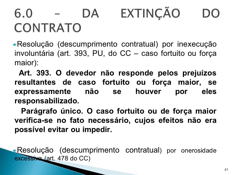 Resolução (descumprimento contratual) por inexecução involuntária (art. 393, PU, do CC – caso fortuito ou força maior): Art. 393. O devedor não respon