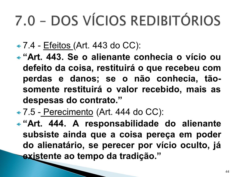 7.4 - Efeitos (Art. 443 do CC): Art. 443. Se o alienante conhecia o vício ou defeito da coisa, restituirá o que recebeu com perdas e danos; se o não c