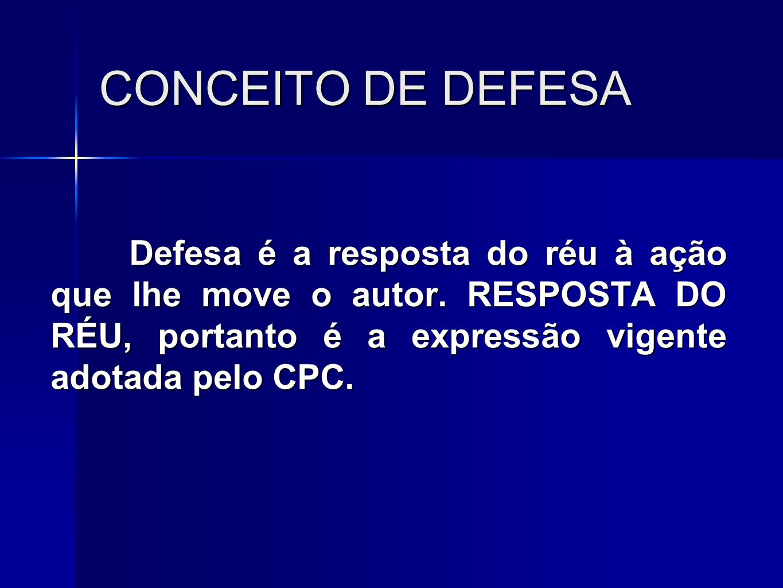 CONCEITO DE DEFESA Defesa é a resposta do réu à ação que lhe move o autor. RESPOSTA DO RÉU, portanto é a expressão vigente adotada pelo CPC.
