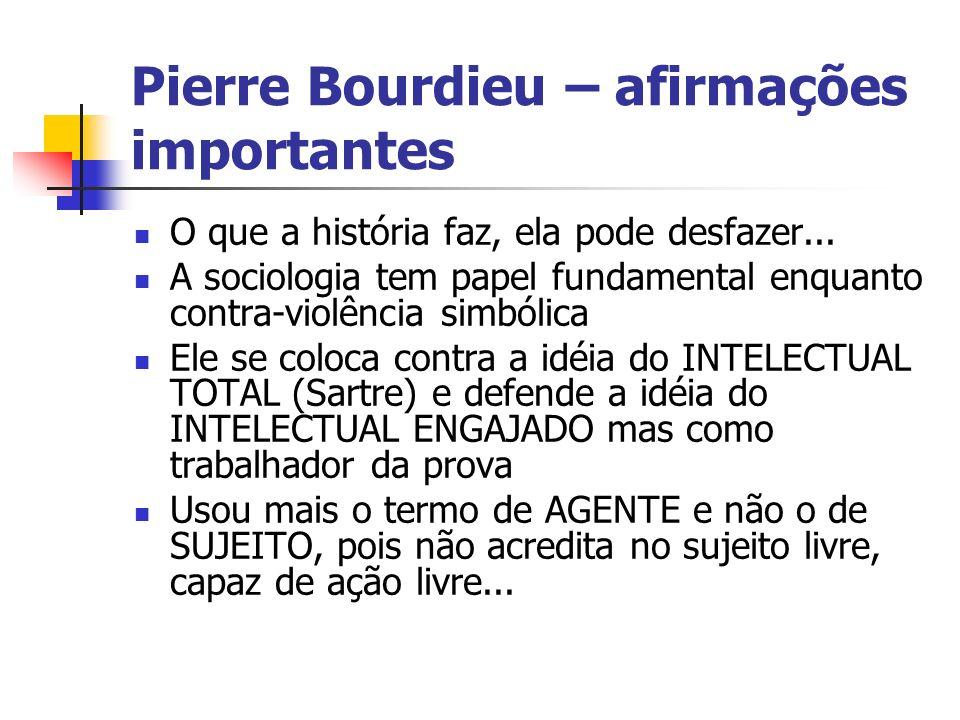 Pierre Bourdieu – afirmações importantes O que a história faz, ela pode desfazer... A sociologia tem papel fundamental enquanto contra-violência simbó