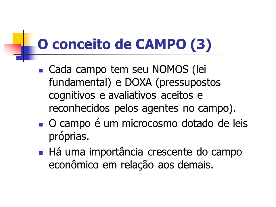 O conceito de CAMPO (3) Cada campo tem seu NOMOS (lei fundamental) e DOXA (pressupostos cognitivos e avaliativos aceitos e reconhecidos pelos agentes