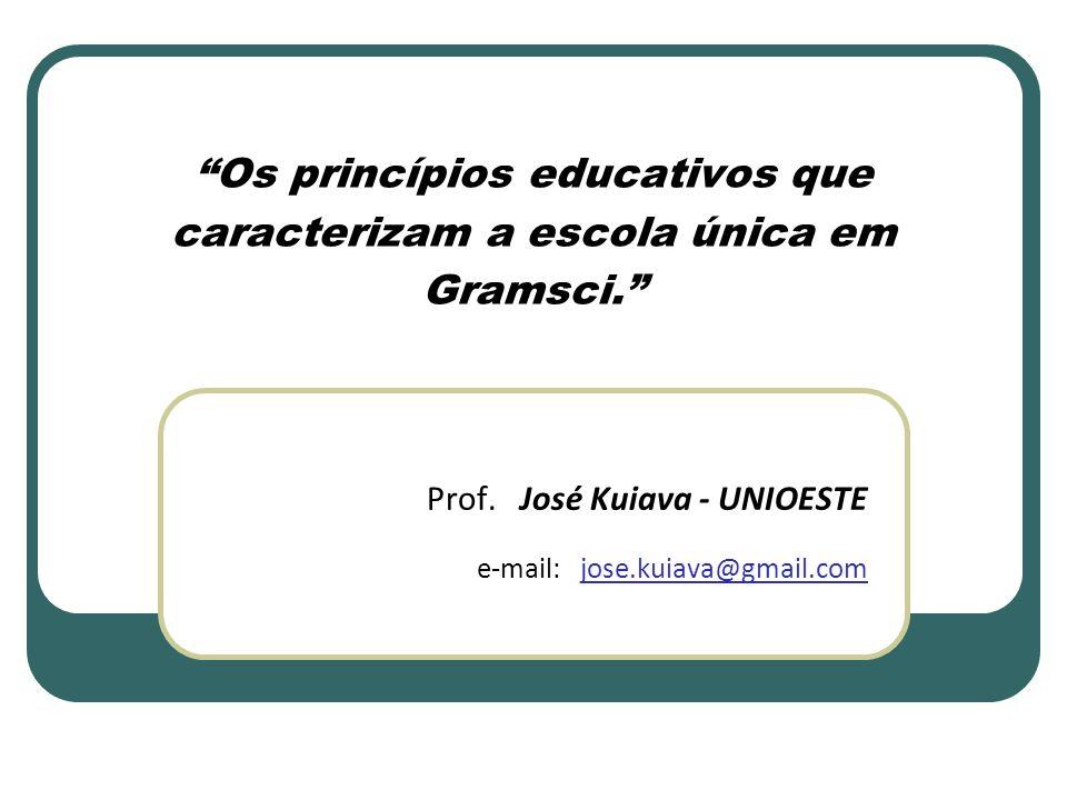 Os princípios educativos que caracterizam a escola única em Gramsci. Prof. José Kuiava - UNIOESTE e-mail: jose.kuiava@gmail.com