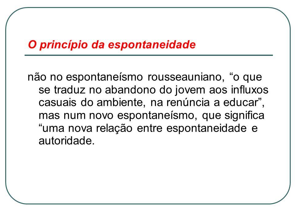 O princípio da espontaneidade não no espontaneísmo rousseauniano, o que se traduz no abandono do jovem aos influxos casuais do ambiente, na renúncia a