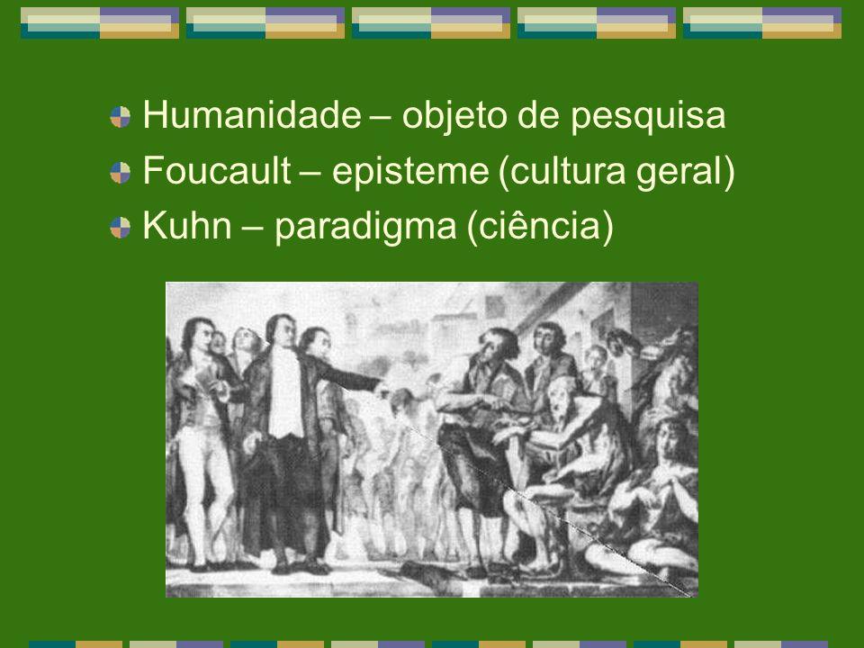 Humanidade – objeto de pesquisa Foucault – episteme (cultura geral) Kuhn – paradigma (ciência)