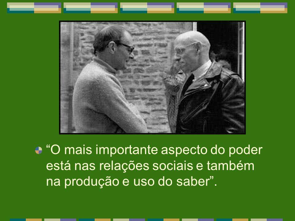 O mais importante aspecto do poder está nas relações sociais e também na produção e uso do saber.