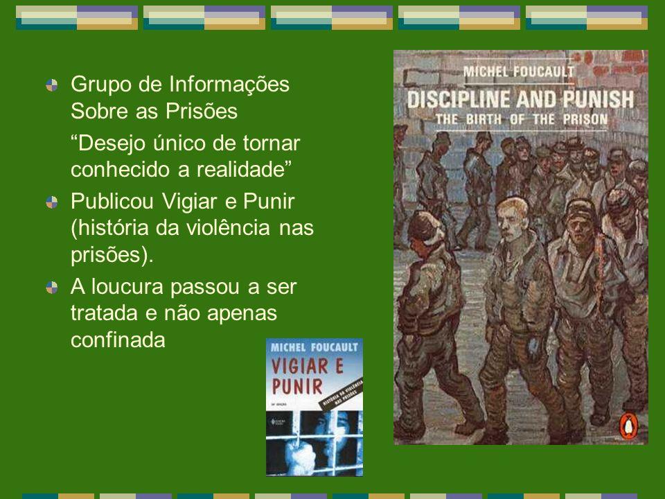 Grupo de Informações Sobre as Prisões Desejo único de tornar conhecido a realidade Publicou Vigiar e Punir (história da violência nas prisões). A louc