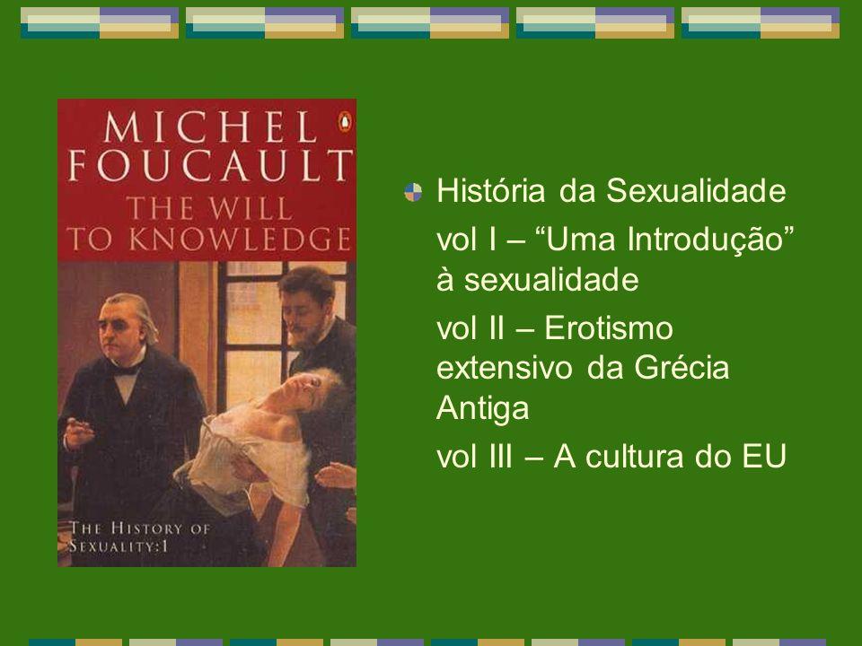 História da Sexualidade vol I – Uma Introdução à sexualidade vol II – Erotismo extensivo da Grécia Antiga vol III – A cultura do EU