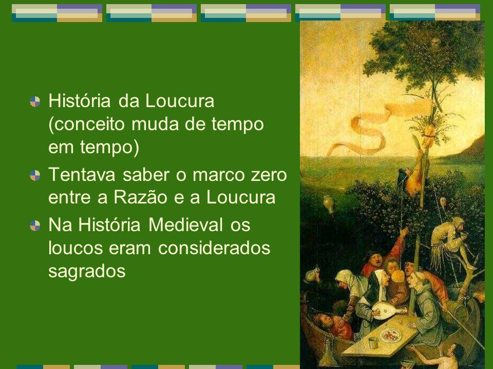 História da Loucura (conceito muda de tempo em tempo) Tentava saber o marco zero entre a Razão e a Loucura Na História Medieval os loucos eram conside