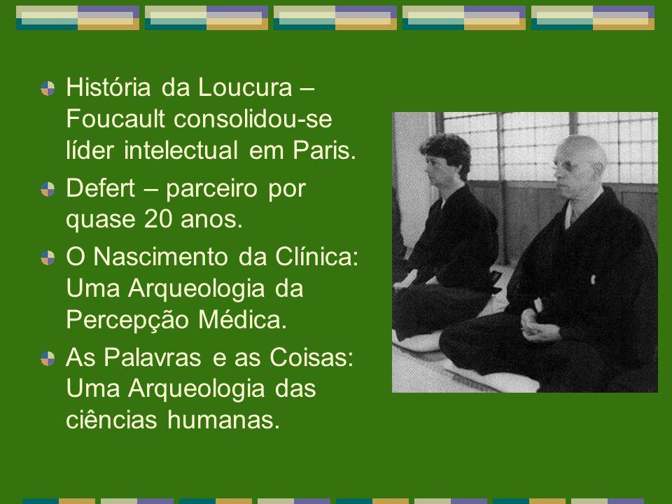 História da Loucura – Foucault consolidou-se líder intelectual em Paris. Defert – parceiro por quase 20 anos. O Nascimento da Clínica: Uma Arqueologia