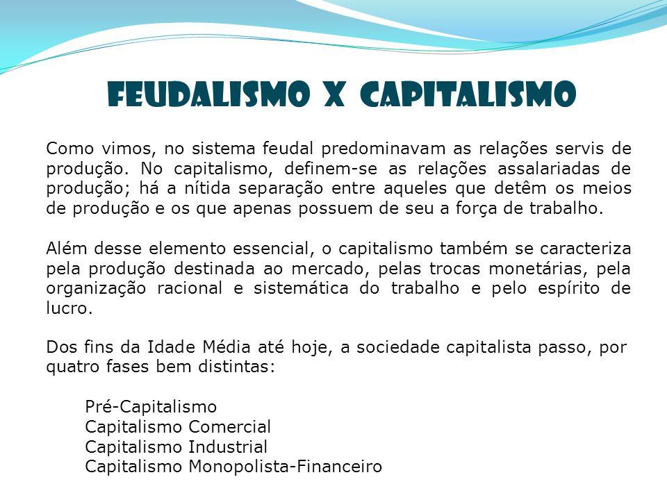 Como vimos, no sistema feudal predominavam as relações servis de produção. No capitalismo, definem-se as relações assalariadas de produção; há a nítid