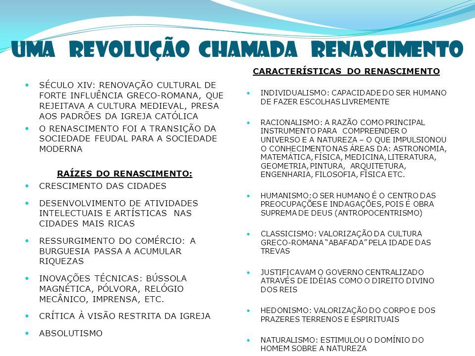 UMA REVOLUÇÃO CHAMADA RENASCIMENTO SÉCULO XIV: RENOVAÇÃO CULTURAL DE FORTE INFLUÊNCIA GRECO-ROMANA, QUE REJEITAVA A CULTURA MEDIEVAL, PRESA AOS PADRÕES DA IGREJA CATÓLICA O RENASCIMENTO FOI A TRANSIÇÃO DA SOCIEDADE FEUDAL PARA A SOCIEDADE MODERNA RAÍZES DO RENASCIMENTO: CRESCIMENTO DAS CIDADES DESENVOLVIMENTO DE ATIVIDADES INTELECTUAIS E ARTÍSTICAS NAS CIDADES MAIS RICAS RESSURGIMENTO DO COMÉRCIO: A BURGUESIA PASSA A ACUMULAR RIQUEZAS INOVAÇÕES TÉCNICAS: BÚSSOLA MAGNÉTICA, PÓLVORA, RELÓGIO MECÂNICO, IMPRENSA, ETC.