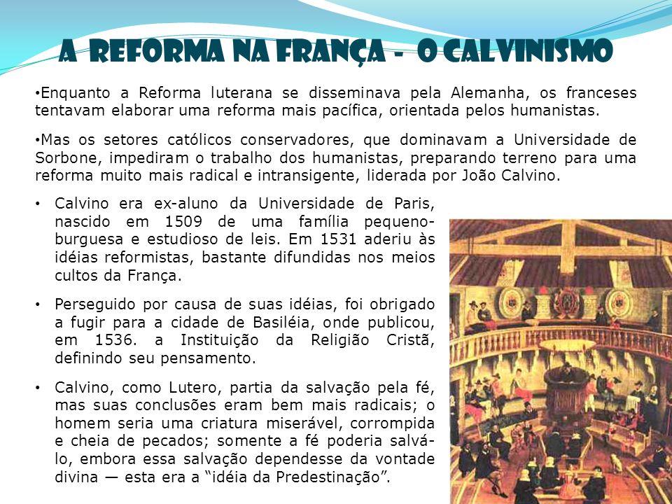 A REFORMA NA FRANÇA - O CALVINISMO Enquanto a Reforma luterana se disseminava pela Alemanha, os franceses tentavam elaborar uma reforma mais pacífica, orientada pelos humanistas.