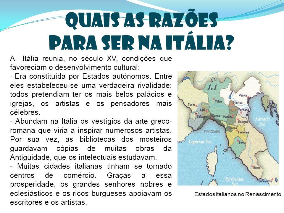 Quais as razões para ser na Itália? A Itália reunia, no século XV, condições que favoreciam o desenvolvimento cultural: - Era constituída por Estados