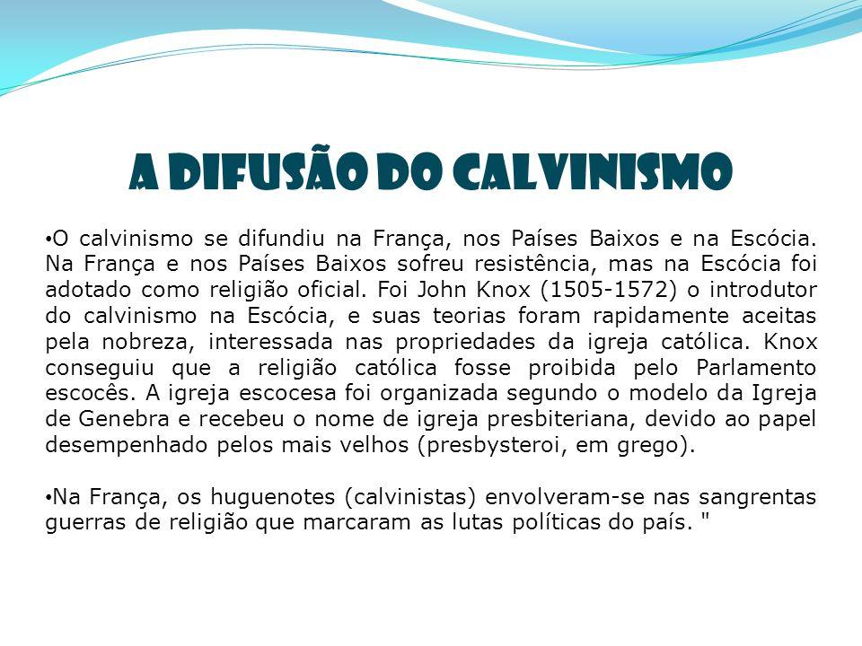 A DIFUSÃO DO CALVINISMO O calvinismo se difundiu na França, nos Países Baixos e na Escócia.