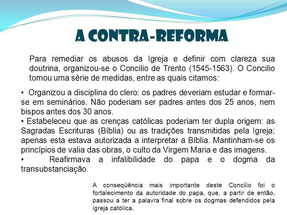 a contra-reforma Para remediar os abusos da Igreja e definir com clareza sua doutrina, organizou-se o Concilio de Trento (1545-1563). O Concilio tomou