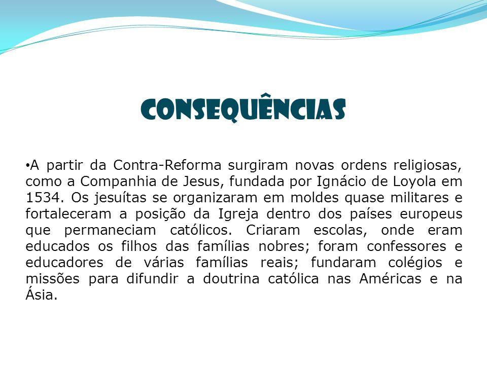 CONSEQUÊNCIAS A partir da Contra-Reforma surgiram novas ordens religiosas, como a Companhia de Jesus, fundada por Ignácio de Loyola em 1534. Os jesuít