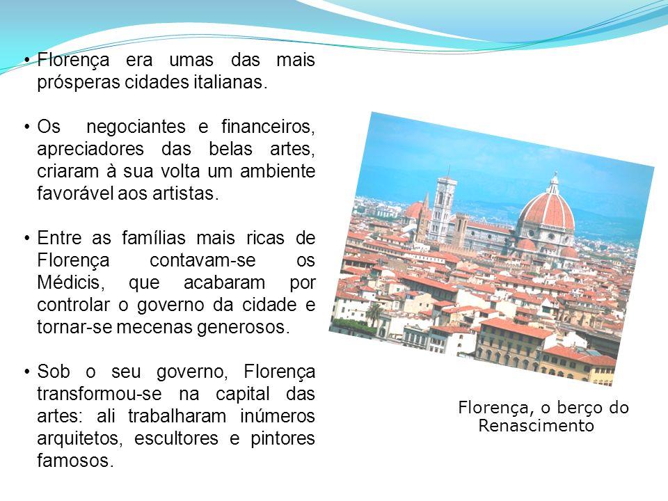 Florença, o berço do Renascimento Florença era umas das mais prósperas cidades italianas. Os negociantes e financeiros, apreciadores das belas artes,