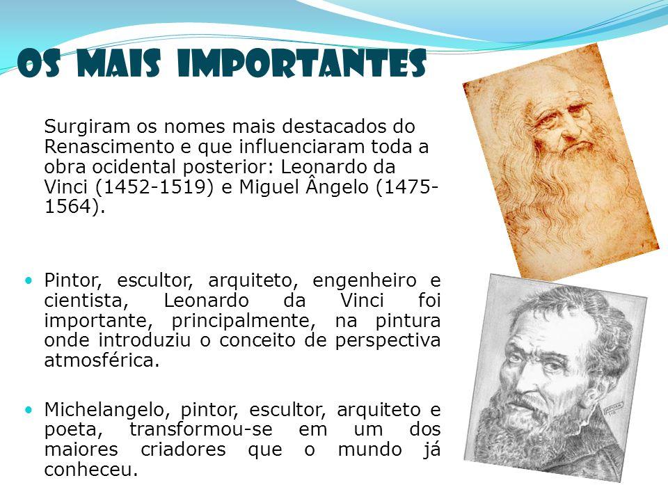 Os mais importantes Surgiram os nomes mais destacados do Renascimento e que influenciaram toda a obra ocidental posterior: Leonardo da Vinci (1452-1519) e Miguel Ângelo (1475- 1564).