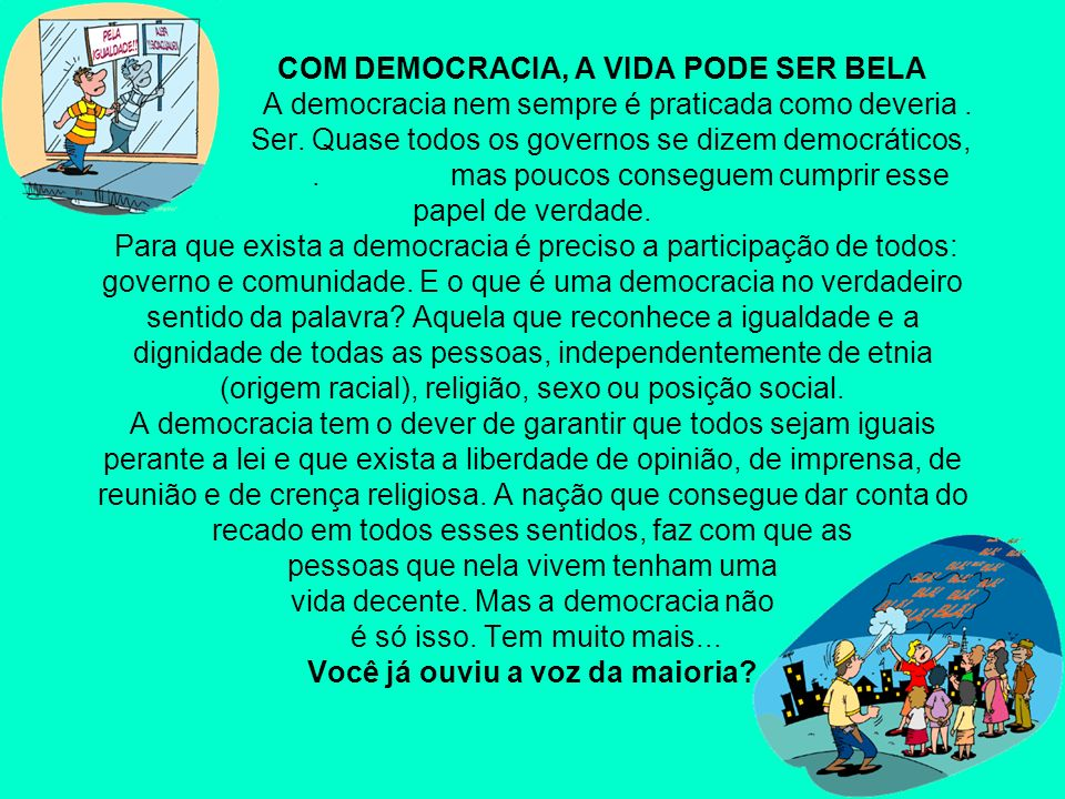 COM DEMOCRACIA, A VIDA PODE SER BELA A democracia nem sempre é praticada como deveria.. Ser. Quase todos os governos se dizem democráticos,.. mas pouc